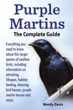 Purple Martins. The Complete Guide. Includes info on attracting, lifespan, habitat, choosing birdhouses, purple martin houses and more. - Wendy Davis