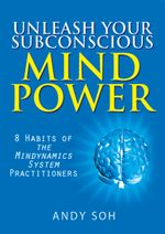 Unleash Your Subconscious Mind Power : 8 Habits of The Mindynamics System Practitioners - Andy Soh