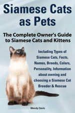 Siamese Cats as Pets. Complete Owner's Guide to Siamese Cats and Kittens. Including Types of Siamese Cats, Facts, Names, Breeds, Colors, Breeder & Res - Wendy Davis