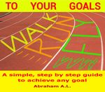 Walk, Run, Fly to Your Goals : A Step By Step Guide to Achieve Any Goal - ABRAHAM A.L.