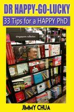 DR Happy-Go-Lucky - 33 Happy Tips for a PhD - Jimmy Chua