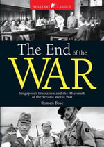 The End of the War : Singapore's Liberation and the Aftermath of the Second World War - Romen Bose