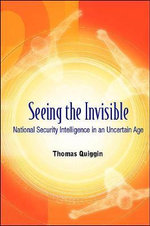 Seeing the Invisible : National Security Intelligence in an Uncertain Age - Thomas Quiggin