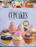 Wild About Cupcakes : Over 130 Recipes - Rachel Lane