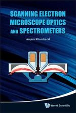Scanning Electron Microscope Optics and Spectrometers : Proceedings of the 13th Italian Conference - Anjam Khursheed
