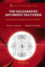 The Holographic Anthropic Multiverse : Formalizing the Complex Geometry of Reality - Richard L. Amoroso