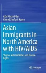 Asian Immigrants in North America With HIV/AIDS : Stigma, Vulnerabilities and Human Rights - Ahmed Shafiqul Huque