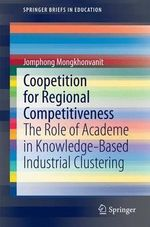 Coopetition for Regional Competitiveness : The Role of Academe in Knowledge-Based Industrial Clustering - Jomphong Mongkhonvanit