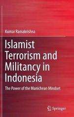 Islamist Terrorism and Militancy in Indonesia : The Power of the Manichean Mindset - Kumar Ramakrishna