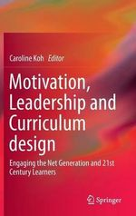 Motivation, Leadership and Curriculum Design : Engaging the Net Generation and 21st Century Learners