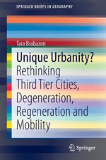 Unique Urbanity? : Rethinking Third Tier Cities, Degeneration, Regeneration and Mobility - Tara Brabazon