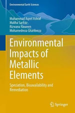 Environmental Impacts of Metallic Elements : Speciation, Bioavailability and Remediation - Muhammad Aqeel Ashraf