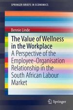 The Value of Wellness in the Workplace : A Perspective of the Employee-Organisation Relationship in the South African Labour Market - Bennie Linde