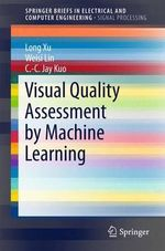 Visual Quality Assessment by Machine Learning : Springerbriefs in Electrical and Computer Engineering / Spri - Long Xu
