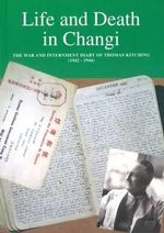 Life and Death in Changi : The War and Internment Diary of Thomas Kitching [1942-1944] - Thomas Kitching