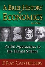 A Brief History of Economics : Artful Approaches to the Dismal Science - E. Ray Canterbery