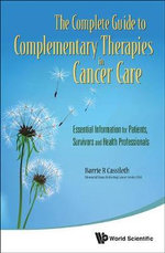 The Complete Guide to Complementary Therapies in Cancer Care : Essential Information for Patients, Survivors and Health Professionals - Barrie R. Cassileth