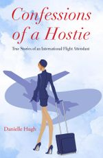 Confessions of a Hostie : True Stories of an International Flight Attendant - Danielle Hugh