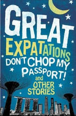 Great Expat-tations : Don't Chop My Passport and Other Stories