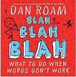 Blah, Blah, Blah : What to Do When Words Don't Work - Dan Roam