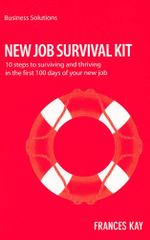 New Job Survival Kit : 10 Steps to Surviving and Thriving in the First 100 Days of Your New Job - Kay Frances