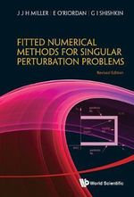 Fitted Numerical Methods for Singular Perturbation Problems : Error Estimates in the Maximum Norm for Linear Problems in One and Two Dimensions - J. J. H. Miller