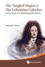 The Tangled Origins of the Leibnizian Calculus : A Case Study of a Mathematical Revolution - Richard C. Brown