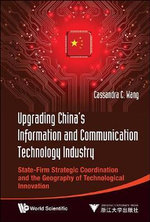 Upgrading China's Information and Communication Technology Industry : State-Firm Strategic Coordination and the Geography of Technological Innovation - Cassandra C. Wang