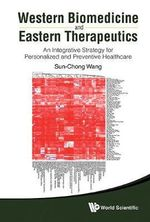 Western Biomedicine and Eastern Therapeutics : An Integrative Strategy for Personalized and Preventive Healthcare - Sun-Chong Wang