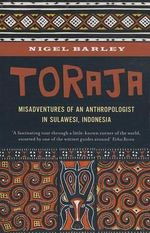 Toraja : Misadventures of a Social Anthropologist in Sulawesi, Indonesia - Nigel Barley