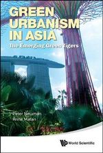 Green Urbanism in Asia : The Emerging Green Tigers - Peter Newman