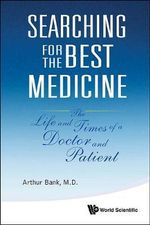 Searching for the Best Medicine : The Life and Times of a Doctor and Patient - Arthur Bank