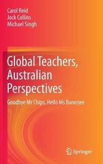 Global Teachers, an Australian Perspective : Goodbye Mr Chips, Hello Ms Banerjee - Carol Reid