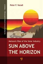 Sun Above the Horizon : Meteoric Rise of the Solar Industry - Peter F. Varadi