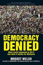Democracy Denied : What Really Happened in GE13 and What it Means for Malaysia - Bridget Welsh