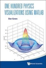One Hundred Physics Visualizations Using MATLAB : With DVD-ROM - Dan Green