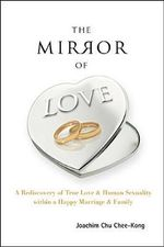 The Mirror of Love : A Rediscovery of True Love & Human Sexuality within a Happy Marriage & Family - Joachim Chee-Kong Chu