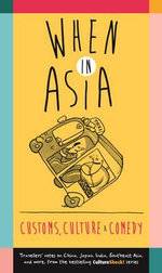 When in Asia - Customs, Culture and Comedy : Travellers Notes on China, Japan, India, Southeast Asia, and More (from the Best- Selling Cultureshock! Series) -