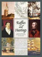 Raffles & Hastings : Private Exchanges Behind the Founding of Singapore - John Bastin