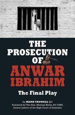 The Prosecution of Anwar Ibrahim : The Final Play - Mark Trowell