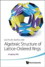 Lecture Notes on Algebraic Structure of Lattice-Ordered Rings - Jingjing Ma