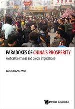 Paradoxes of China's Prosperity : Political Dilemmas and Global Implications - Guoguang Wu