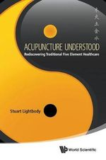 Acupuncture Understood : Rediscovering Traditional 5 Element Healthcare - Stuart Lightbody
