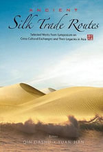 Ancient Silk Trade Routes : Selected Works from Symposium on Cross Cultural Exchanges and Their Legacies in Asia