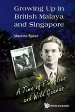 Growing Up in British Malaya and Singapore : A Time of Fireflies and Wild Guavas - Maurice Baker