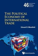 The Political Economy of International Trade : World Scientific Studies in International Economics - Edward D. Mansfield