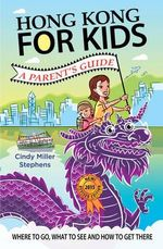 Hong Kong for Kids : A Parent's Guide - Cindy Miller Stephens