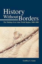 History without Borders : the Making of an Asian World Region (1000-1800) - Geoffrey C. Gunn