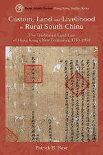 Custom, Land, and Livelihood in Rural South China : The Traditional Land Law of Hong Kong's New Territories, 1750-1950 - Patrick Hase