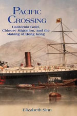 Pacific Crossing : California Gold, Chinese Migration, and the Making of Hong Kong - Elizabeth Sinn